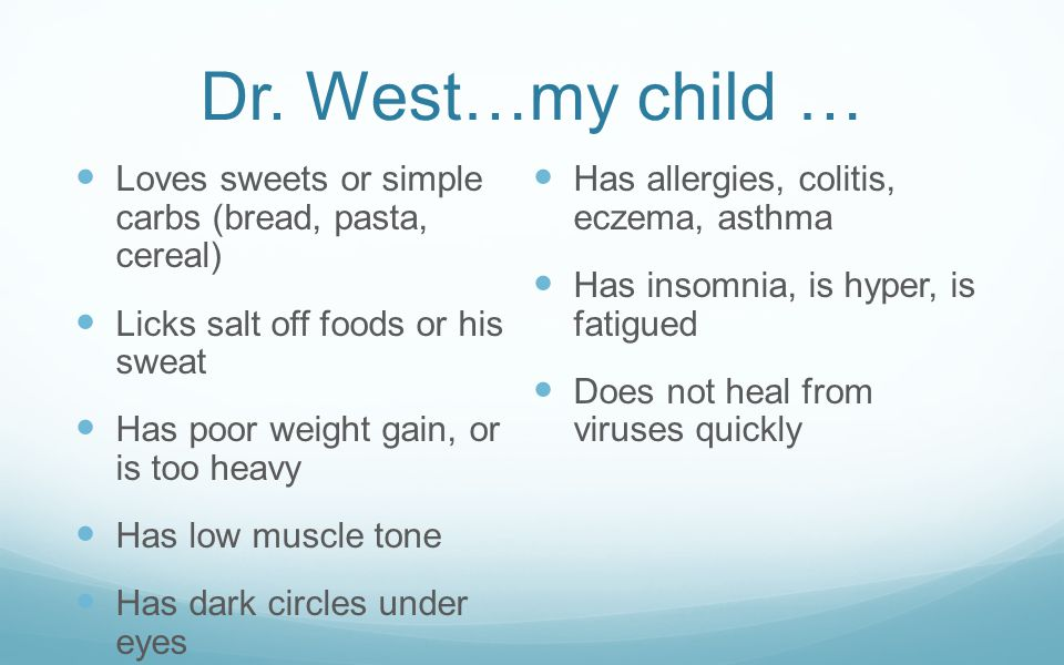 Dr. West…my child … Loves sweets or simple carbs (bread, pasta, cereal) Licks salt off foods or his sweat Has poor weight gain, or is too heavy Has lo