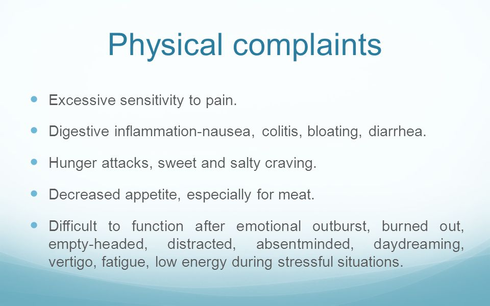 Physical complaints Excessive sensitivity to pain. Digestive inflammation-nausea, colitis, bloating, diarrhea. Hunger attacks, sweet and salty craving