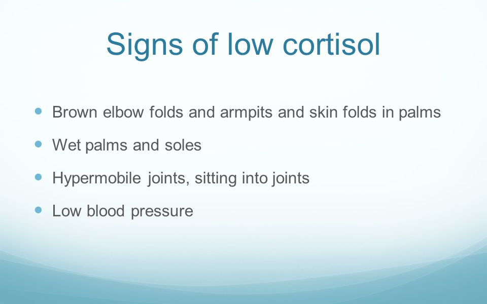 Signs of low cortisol Brown elbow folds and armpits and skin folds in palms Wet palms and soles Hypermobile joints, sitting into joints Low blood pres