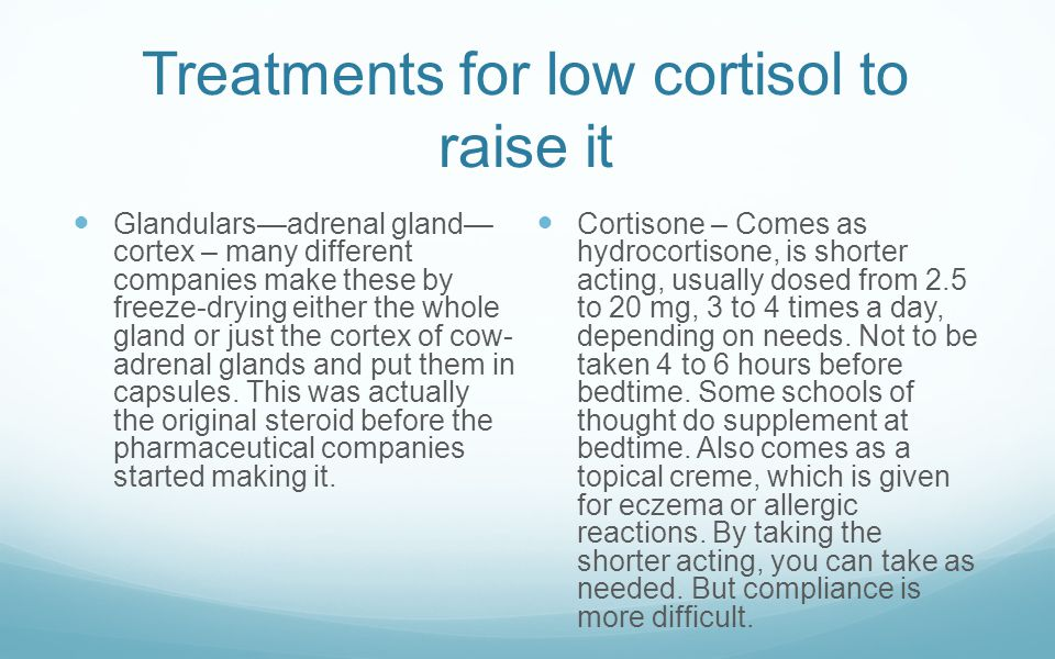 Treatments for low cortisol to raise it Glandulars—adrenal gland— cortex – many different companies make these by freeze-drying either the whole gland