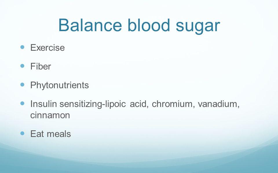 Balance blood sugar Exercise Fiber Phytonutrients Insulin sensitizing-lipoic acid, chromium, vanadium, cinnamon Eat meals
