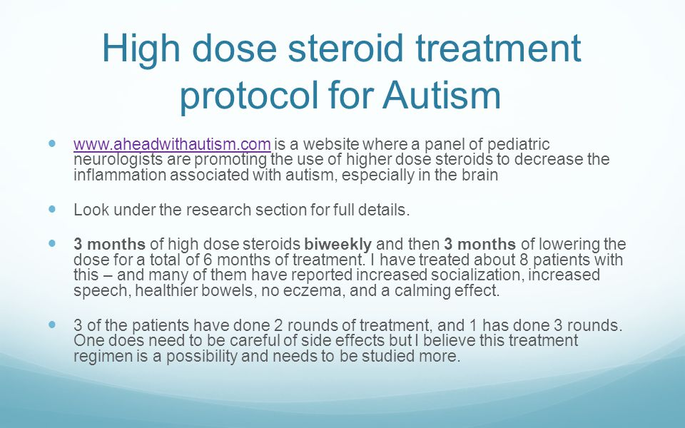High dose steroid treatment protocol for Autism www.aheadwithautism.com is a website where a panel of pediatric neurologists are promoting the use of