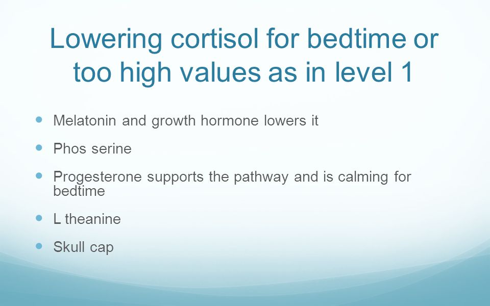 Lowering cortisol for bedtime or too high values as in level 1 Melatonin and growth hormone lowers it Phos serine Progesterone supports the pathway an