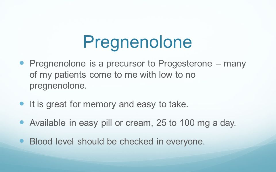 Pregnenolone Pregnenolone is a precursor to Progesterone – many of my patients come to me with low to no pregnenolone. It is great for memory and easy