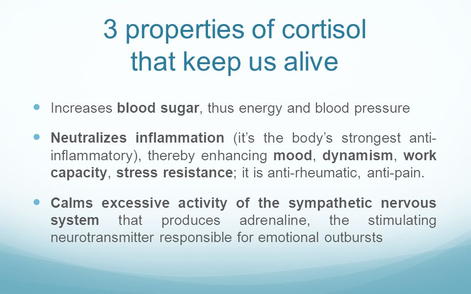 3 properties of cortisol that keep us alive Increases blood sugar, thus energy and blood pressure Neutralizes inflammation (it's the body's strongest