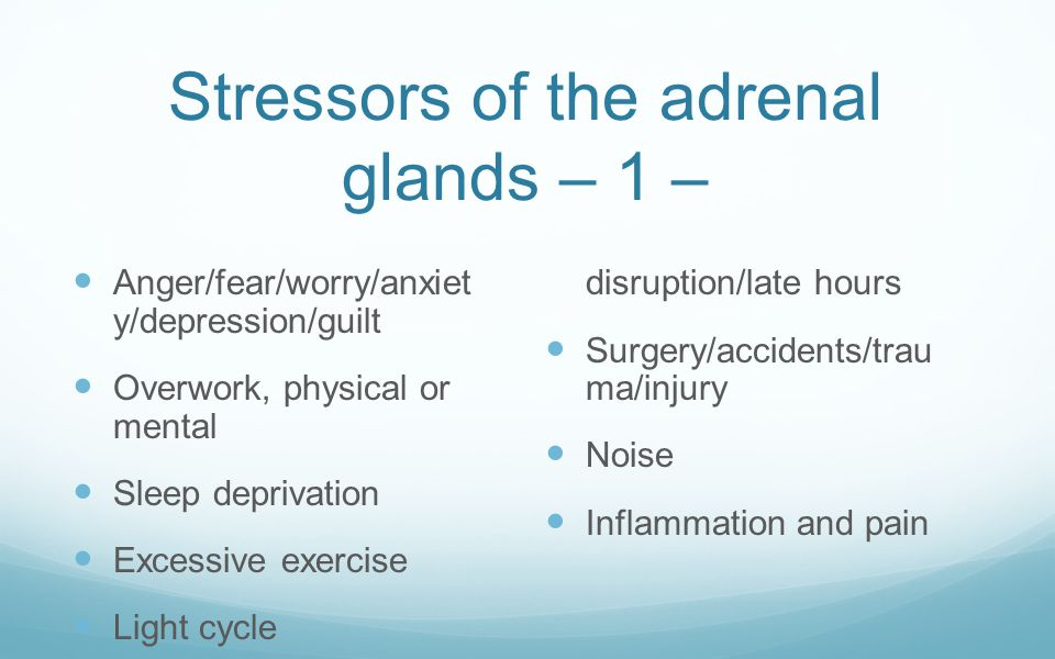 Stressors of the adrenal glands – 1 – Anger/fear/worry/anxiet y/depression/guilt Overwork, physical or mental Sleep deprivation Excessive exercise Lig