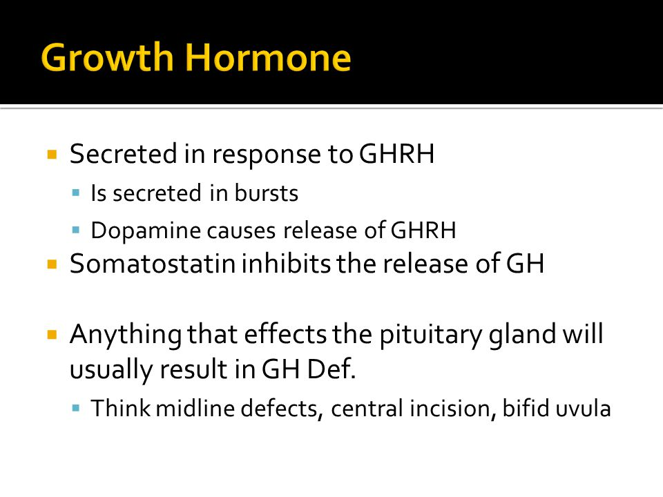  Secreted in response to GHRH  Is secreted in bursts  Dopamine causes release of GHRH  Somatostatin inhibits the release of GH  Anything that eff