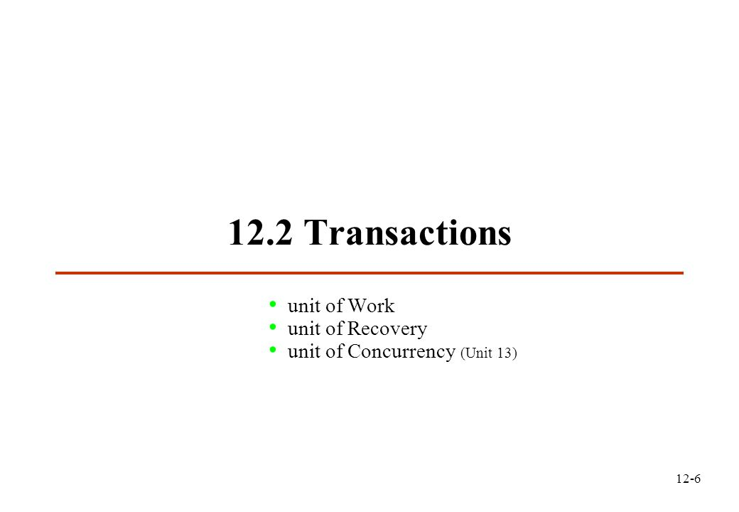 12-6 12.2 Transactions unit of Work unit of Recovery unit of Concurrency (Unit 13)