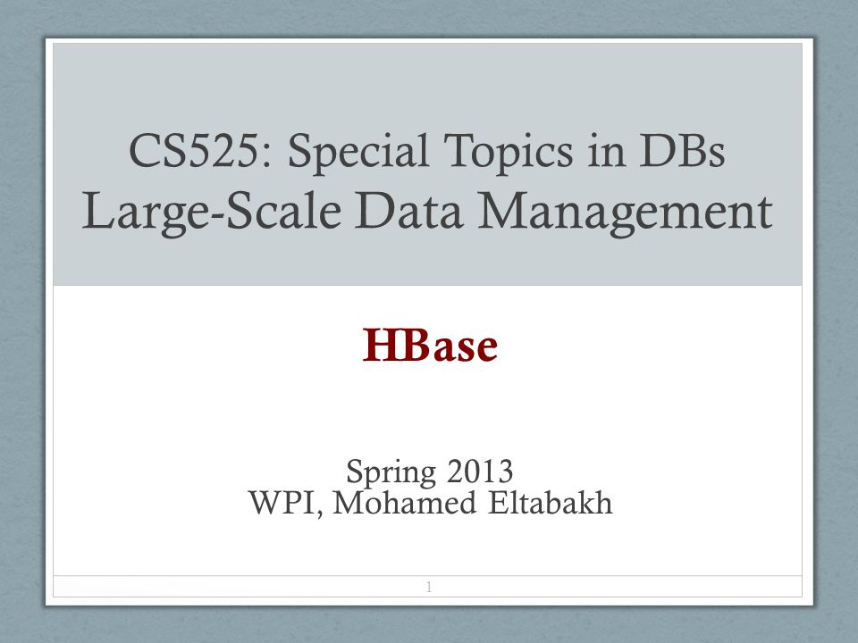 CS525: Special Topics in DBs Large-Scale Data Management HBase Spring 2013 WPI, Mohamed Eltabakh 1