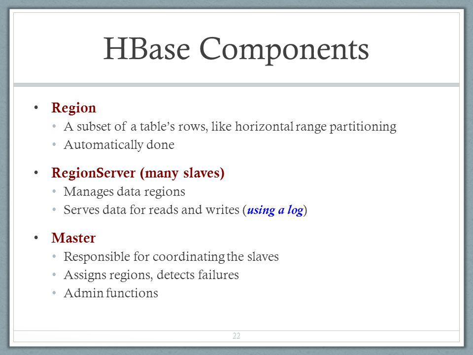 HBase Components Region A subset of a table's rows, like horizontal range partitioning Automatically done RegionServer (many slaves) Manages data regi