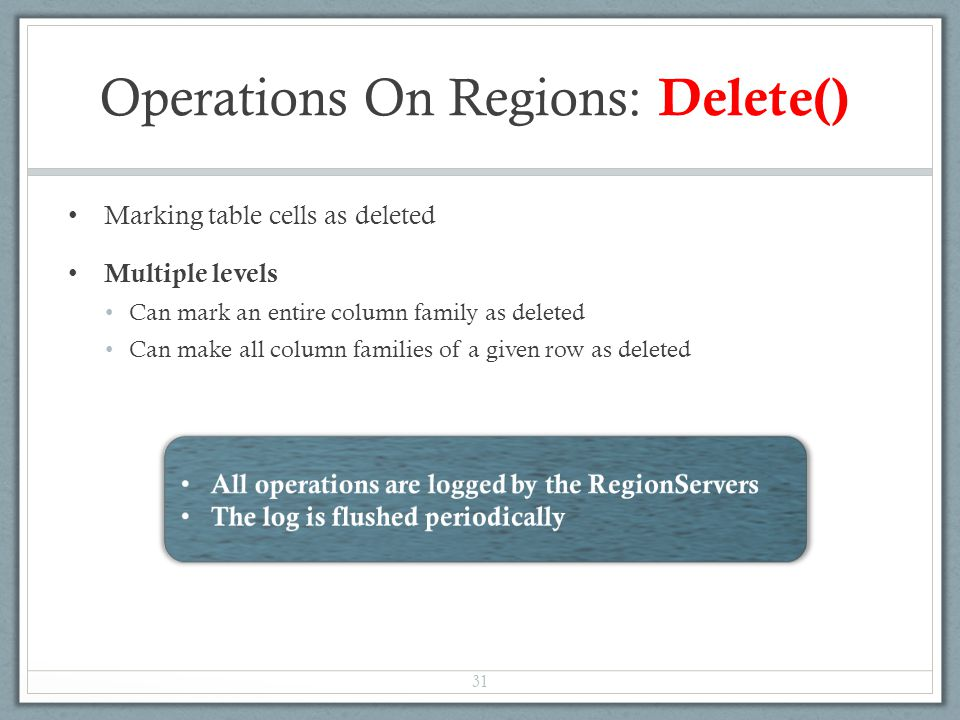 Operations On Regions: Delete() Marking table cells as deleted Multiple levels Can mark an entire column family as deleted Can make all column families of a given row as deleted 31