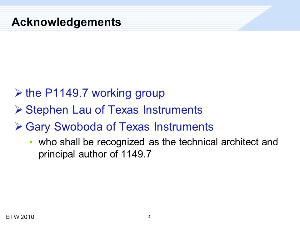 BTW 2010 2 Acknowledgements  the P1149.7 working group  Stephen Lau of Texas Instruments  Gary Swoboda of Texas Instruments who shall be recognized