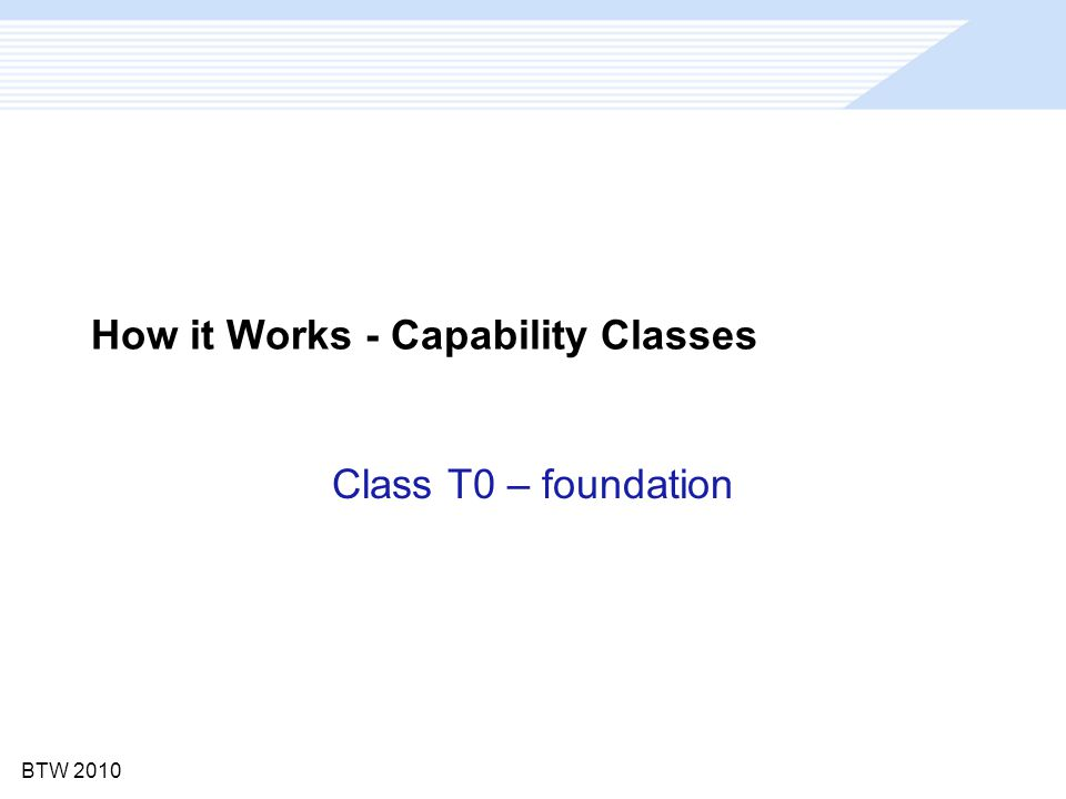 BTW 2010 How it Works - Capability Classes Class T0 – foundation