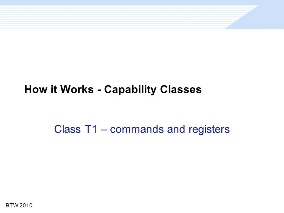 BTW 2010 How it Works - Capability Classes Class T1 – commands and registers