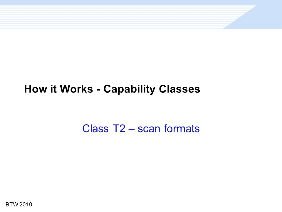 BTW 2010 How it Works - Capability Classes Class T2 – scan formats