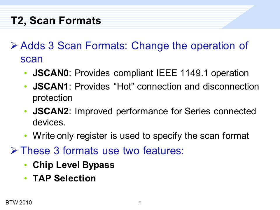 "BTW 2010 32 T2, Scan Formats  Adds 3 Scan Formats: Change the operation of scan JSCAN0: Provides compliant IEEE 1149.1 operation JSCAN1: Provides ""Ho"