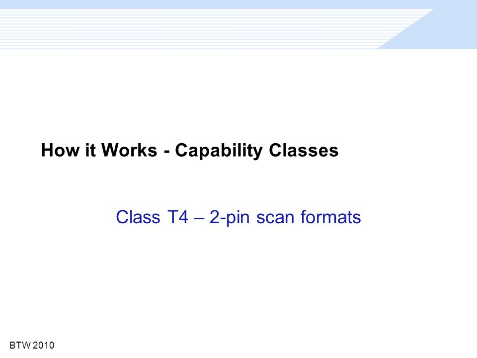 BTW 2010 How it Works - Capability Classes Class T4 – 2-pin scan formats