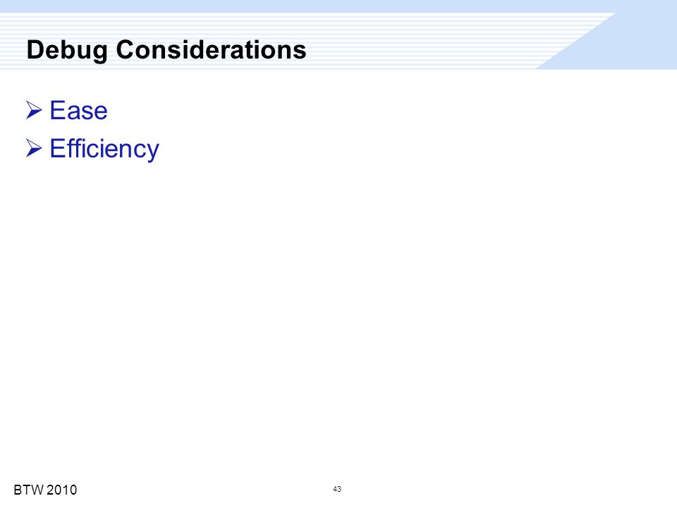 BTW 2010 43 Debug Considerations  Ease  Efficiency