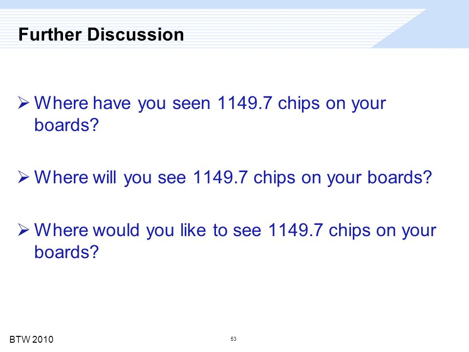 BTW 2010 53 Further Discussion  Where have you seen 1149.7 chips on your boards?  Where will you see 1149.7 chips on your boards?  Where would you