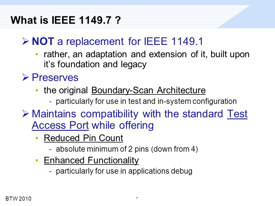 BTW 2010 7 What is IEEE 1149.7 ?  NOT a replacement for IEEE 1149.1 rather, an adaptation and extension of it, built upon it's foundation and legacy