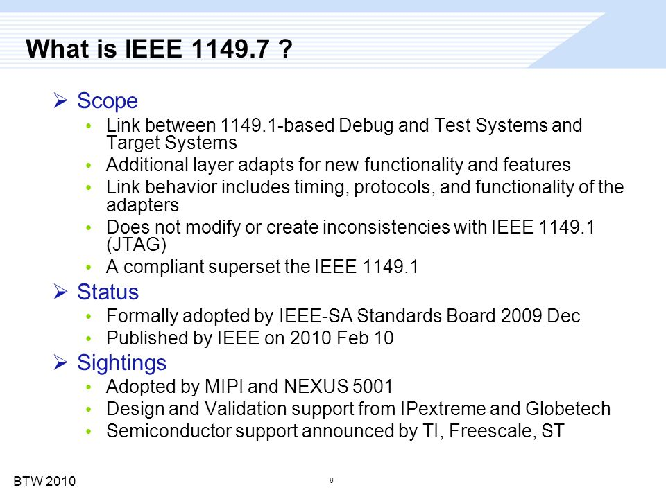 BTW 2010 8 What is IEEE 1149.7 ?  Scope Link between 1149.1-based Debug and Test Systems and Target Systems Additional layer adapts for new functiona