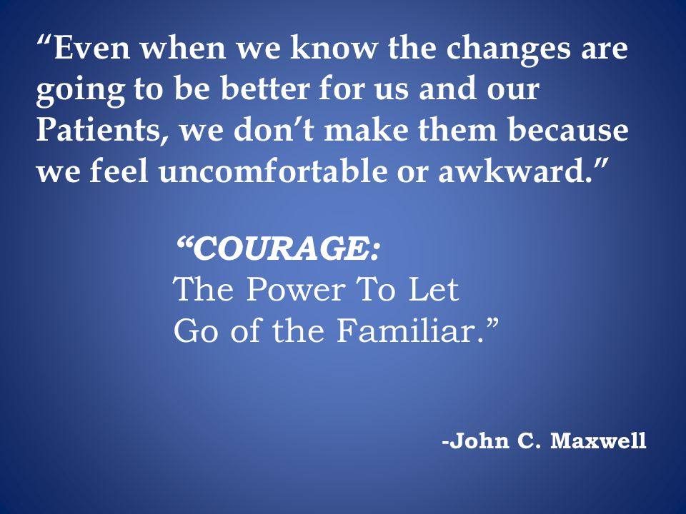 """-John C. Maxwell """"Even when we know the changes are going to be better for us and our Patients, we don't make them because we feel uncomfortable or aw"""