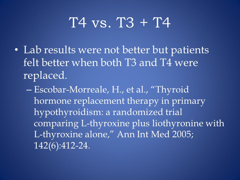 """T4 vs. T3 + T4 Lab results were not better but patients felt better when both T3 and T4 were replaced. – Escobar-Morreale, H., et al., """"Thyroid hormon"""