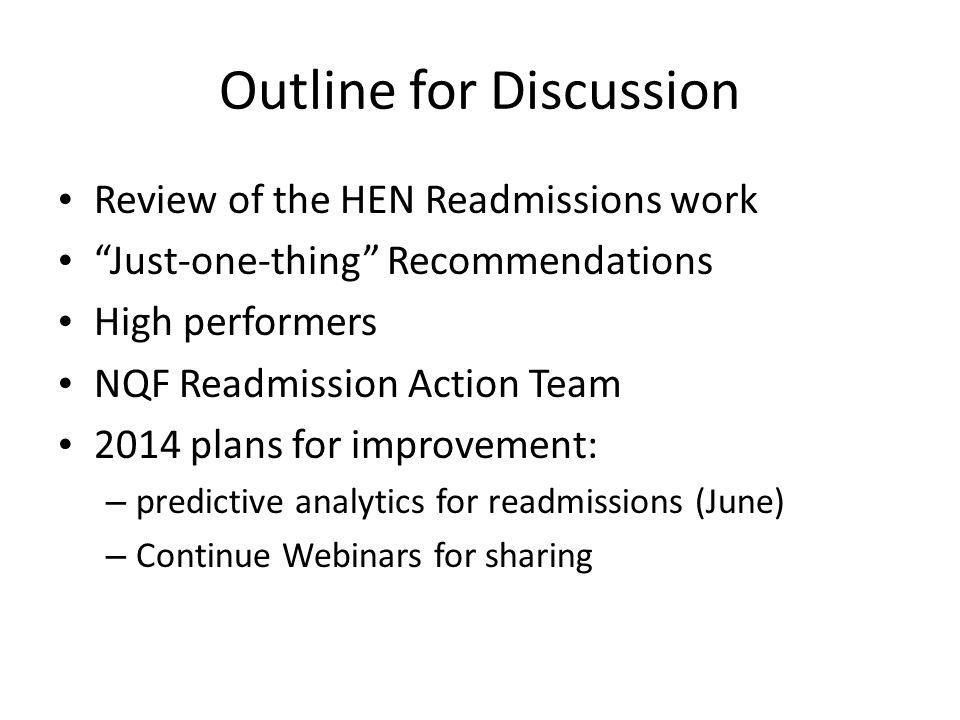 Outline for Discussion Review of the HEN Readmissions work Just-one-thing Recommendations High performers NQF Readmission Action Team 2014 plans for improvement: – predictive analytics for readmissions (June) – Continue Webinars for sharing