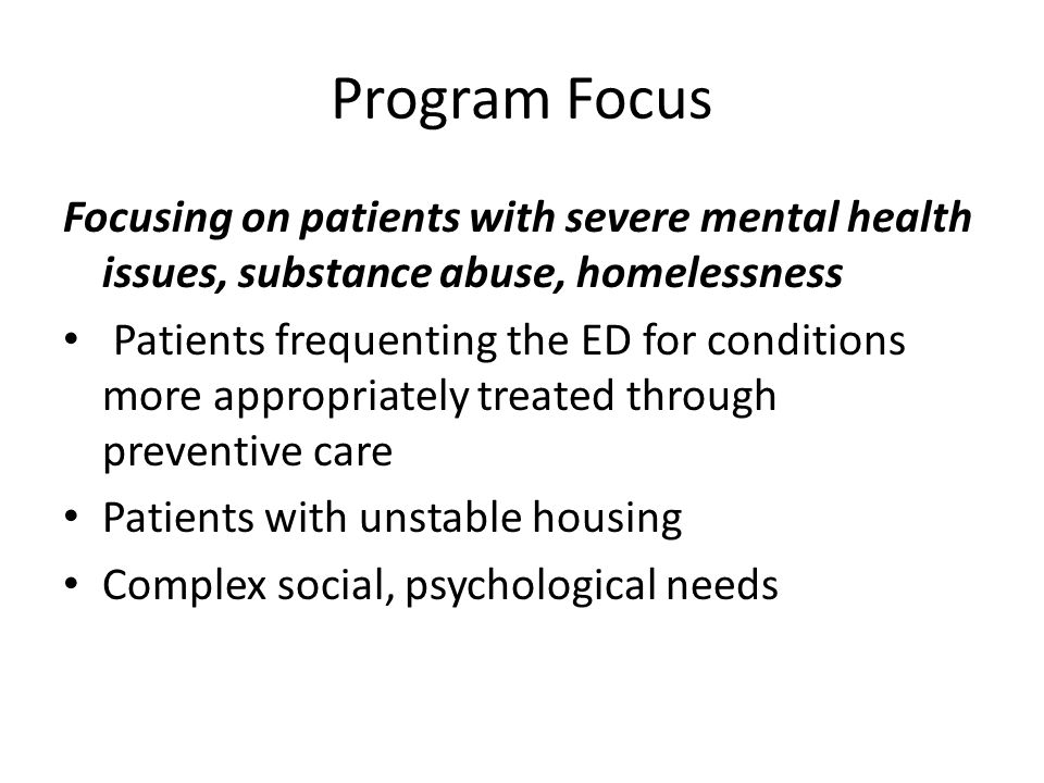Program Focus Focusing on patients with severe mental health issues, substance abuse, homelessness Patients frequenting the ED for conditions more appropriately treated through preventive care Patients with unstable housing Complex social, psychological needs