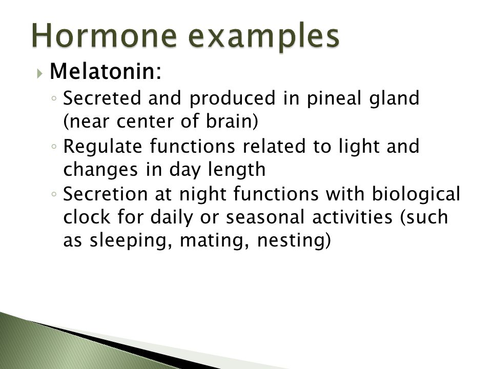 Melatonin: ◦ Secreted and produced in pineal gland (near center of brain) ◦ Regulate functions related to light and changes in day length ◦ Secretio