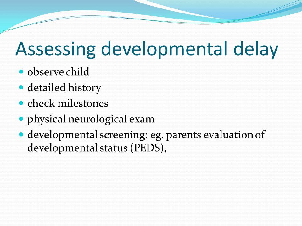Assessing developmental delay observe child detailed history check milestones physical neurological exam developmental screening: eg.