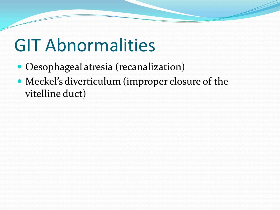 GIT Abnormalities Oesophageal atresia (recanalization) Meckel's diverticulum (improper closure of the vitelline duct)
