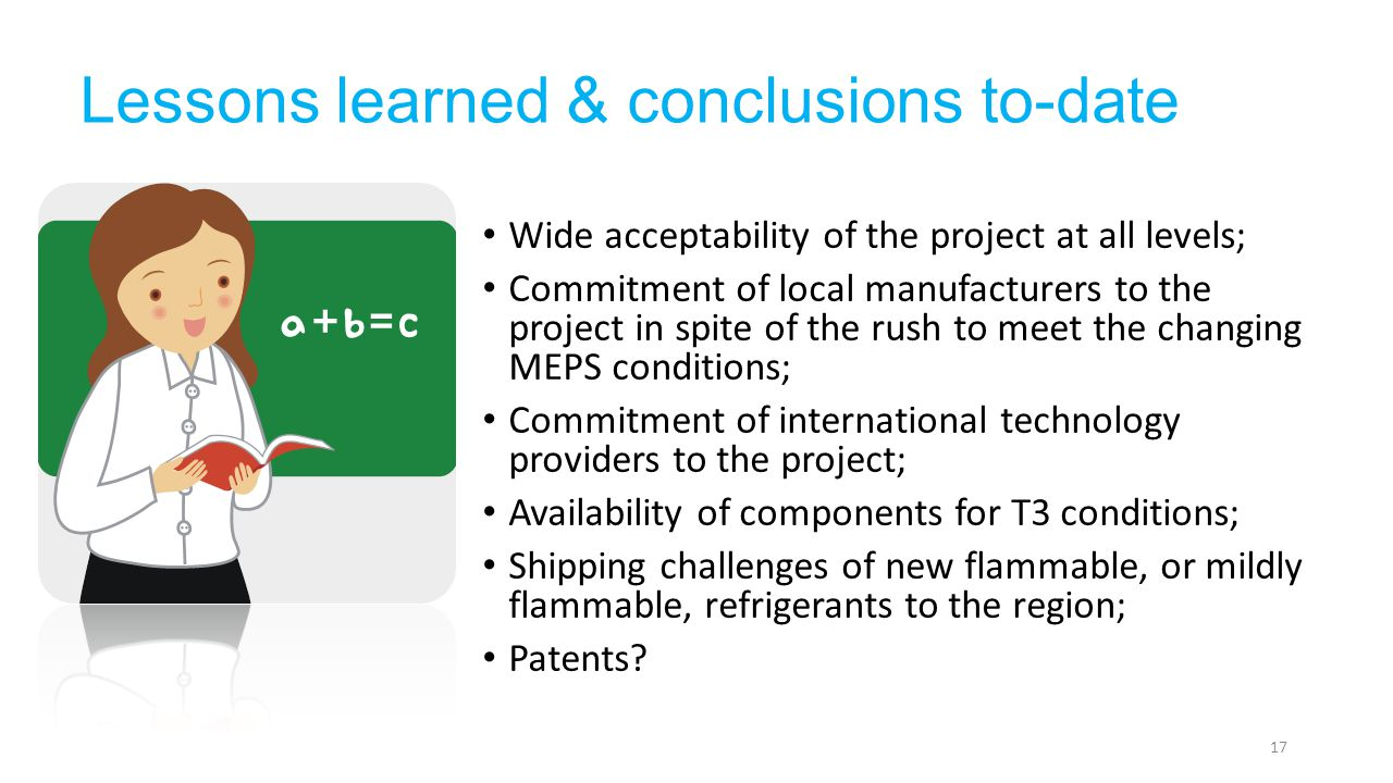 Lessons learned & conclusions to-date Wide acceptability of the project at all levels; Commitment of local manufacturers to the project in spite of the rush to meet the changing MEPS conditions; Commitment of international technology providers to the project; Availability of components for T3 conditions; Shipping challenges of new flammable, or mildly flammable, refrigerants to the region; Patents.