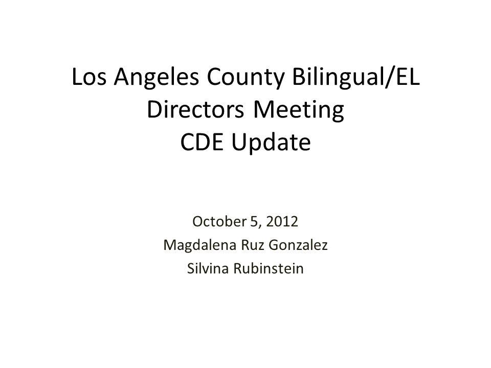 Los Angeles County Bilingual/EL Directors Meeting CDE Update October 5, 2012 Magdalena Ruz Gonzalez Silvina Rubinstein