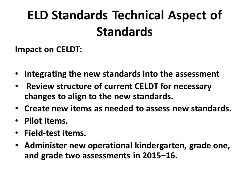 ELD Standards Technical Aspect of Standards Impact on CELDT: Integrating the new standards into the assessment Review structure of current CELDT for necessary changes to align to the new standards.