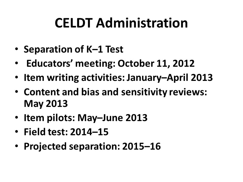 CELDT Administration Separation of K–1 Test Educators' meeting: October 11, 2012 Item writing activities: January–April 2013 Content and bias and sensitivity reviews: May 2013 Item pilots: May–June 2013 Field test: 2014–15 Projected separation: 2015–16