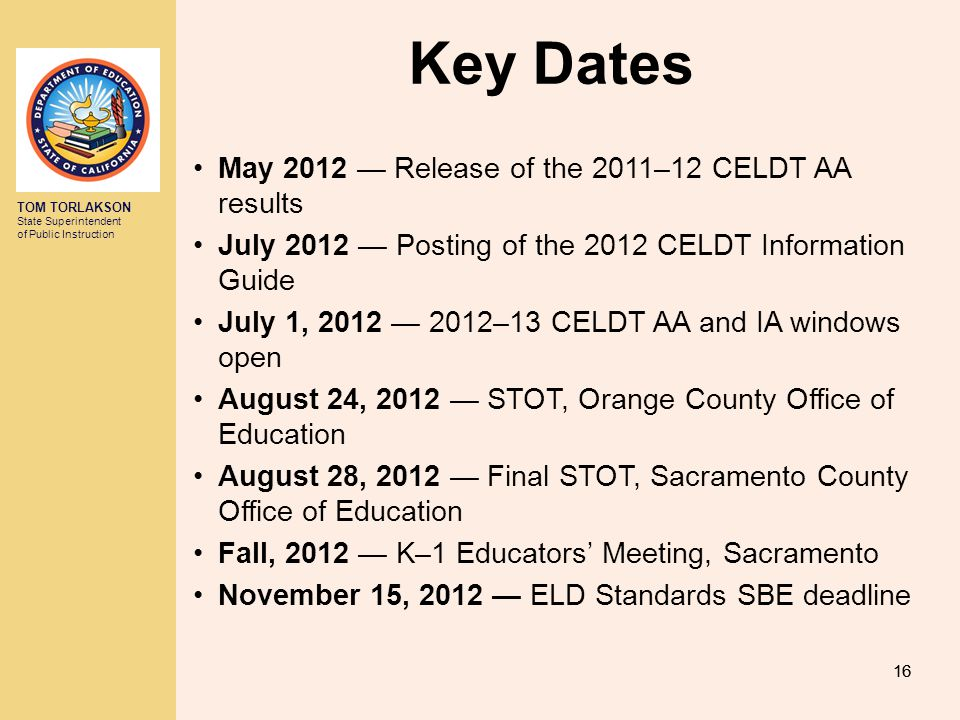 TOM TORLAKSON State Superintendent of Public Instruction 16 Key Dates May 2012 — Release of the 2011–12 CELDT AA results July 2012 — Posting of the 2012 CELDT Information Guide July 1, 2012 — 2012–13 CELDT AA and IA windows open August 24, 2012 — STOT, Orange County Office of Education August 28, 2012 — Final STOT, Sacramento County Office of Education Fall, 2012 — K–1 Educators' Meeting, Sacramento November 15, 2012 — ELD Standards SBE deadline