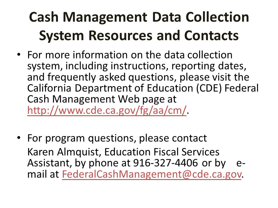 Cash Management Data Collection System Resources and Contacts For more information on the data collection system, including instructions, reporting dates, and frequently asked questions, please visit the California Department of Education (CDE) Federal Cash Management Web page at http://www.cde.ca.gov/fg/aa/cm/.