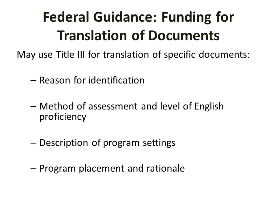Federal Guidance: Funding for Translation of Documents May use Title III for translation of specific documents: – Reason for identification – Method of assessment and level of English proficiency – Description of program settings – Program placement and rationale