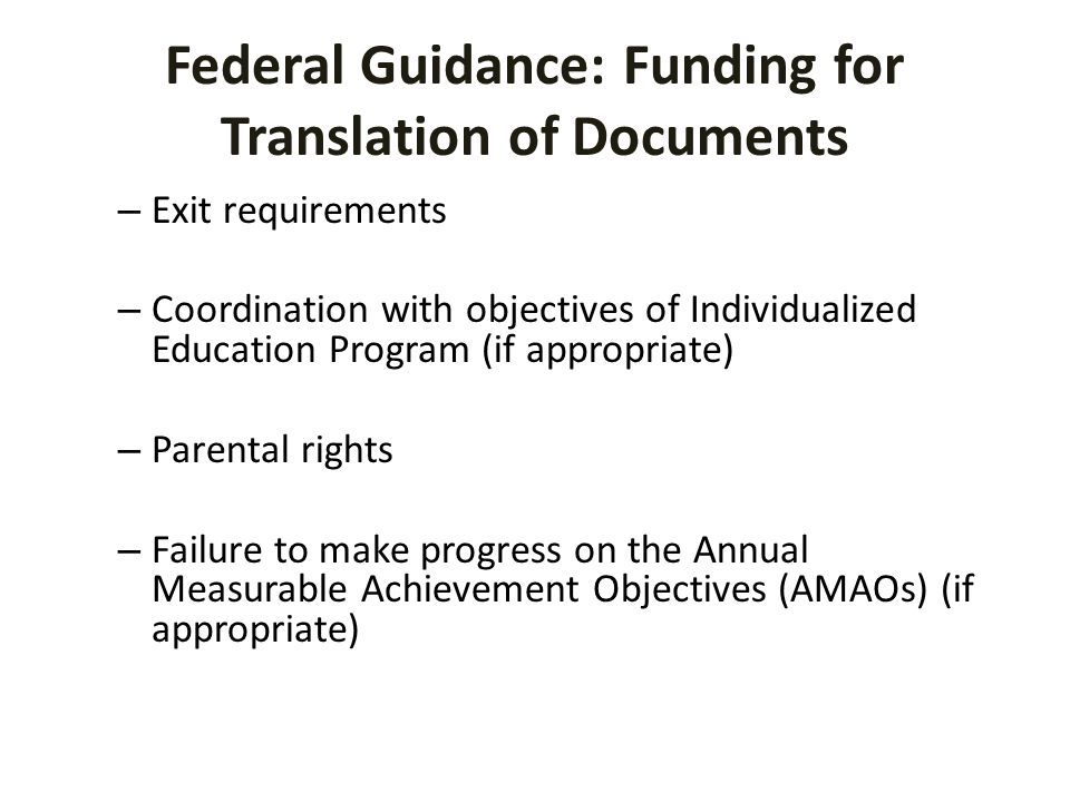 Federal Guidance: Funding for Translation of Documents – Exit requirements – Coordination with objectives of Individualized Education Program (if appropriate) – Parental rights – Failure to make progress on the Annual Measurable Achievement Objectives (AMAOs) (if appropriate)