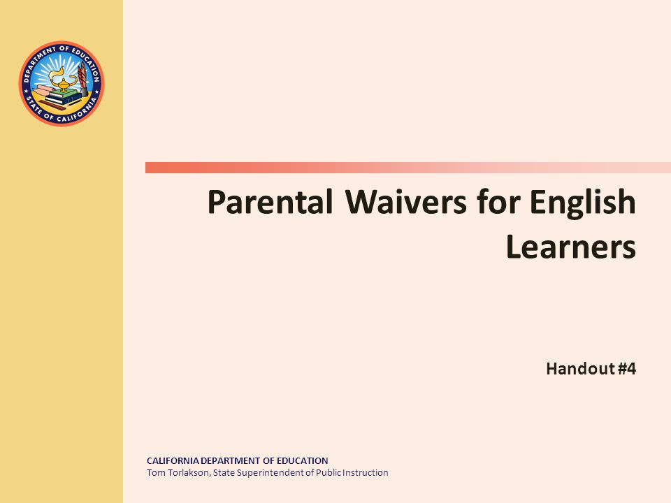 CALIFORNIA DEPARTMENT OF EDUCATION Tom Torlakson, State Superintendent of Public Instruction Parental Waivers for English Learners Handout #4
