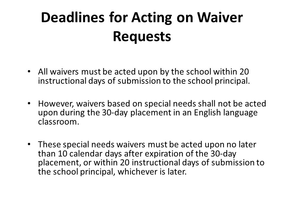 Deadlines for Acting on Waiver Requests All waivers must be acted upon by the school within 20 instructional days of submission to the school principal.