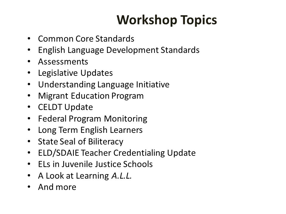 Workshop Topics Common Core Standards English Language Development Standards Assessments Legislative Updates Understanding Language Initiative Migrant Education Program CELDT Update Federal Program Monitoring Long Term English Learners State Seal of Biliteracy ELD/SDAIE Teacher Credentialing Update ELs in Juvenile Justice Schools A Look at Learning A.L.L.