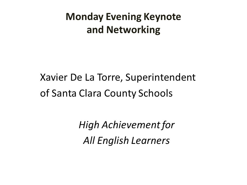 Monday Evening Keynote and Networking Xavier De La Torre, Superintendent of Santa Clara County Schools High Achievement for All English Learners