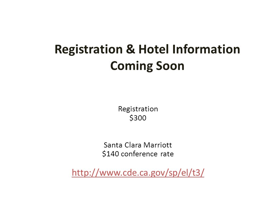 Registration & Hotel Information Coming Soon Registration $300 Santa Clara Marriott $140 conference rate http://www.cde.ca.gov/sp/el/t3/