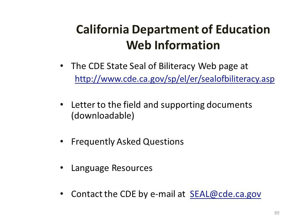 89 California Department of Education Web Information The CDE State Seal of Biliteracy Web page at http://www.cde.ca.gov/sp/el/er/sealofbiliteracy.asp Letter to the field and supporting documents (downloadable) Frequently Asked Questions Language Resources Contact the CDE by e-mail at SEAL@cde.ca.gov