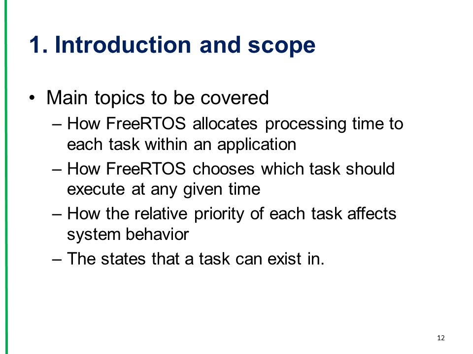 1. Introduction and scope Main topics to be covered –How FreeRTOS allocates processing time to each task within an application –How FreeRTOS chooses w