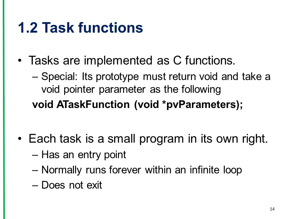 1.2 Task functions Tasks are implemented as C functions. –Special: Its prototype must return void and take a void pointer parameter as the following v