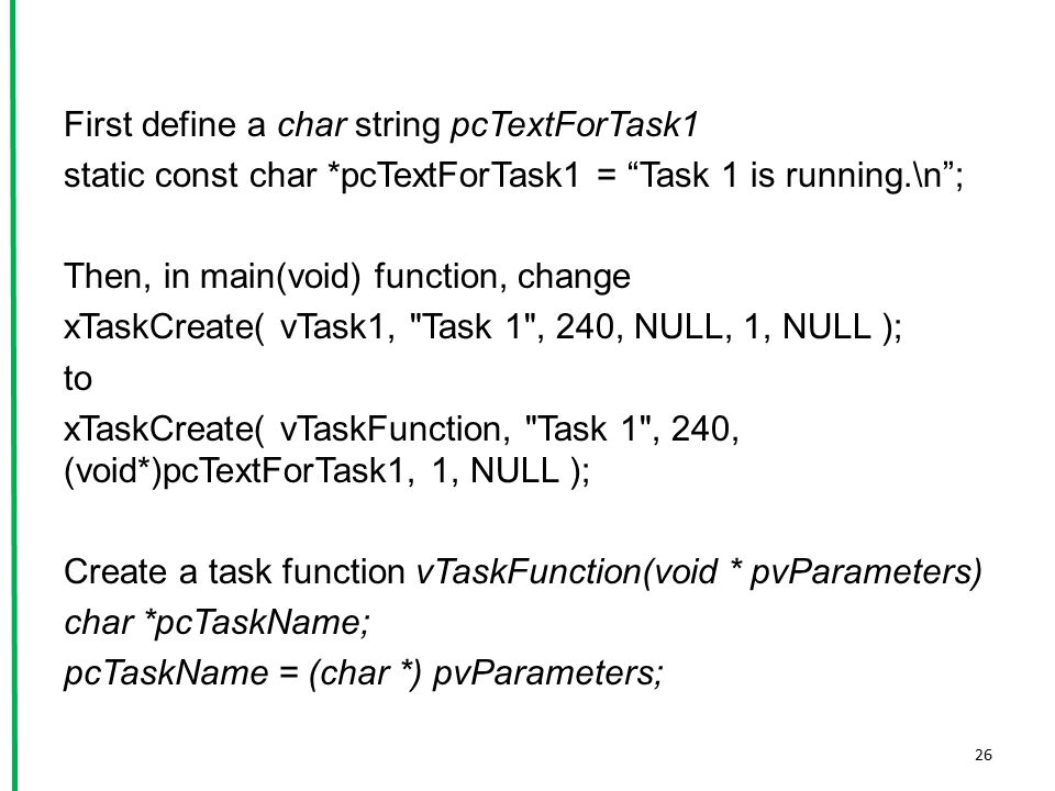 """First define a char string pcTextForTask1 static const char *pcTextForTask1 = """"Task 1 is running.\n""""; Then, in main(void) function, change xTaskCreate"""