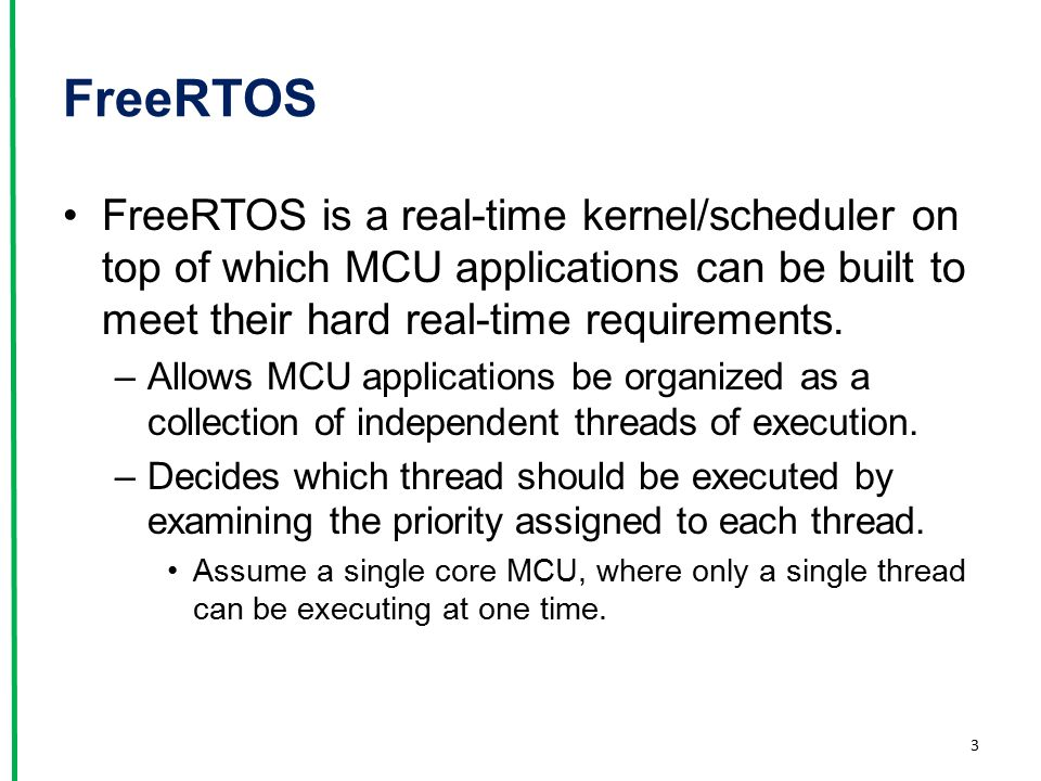FreeRTOS FreeRTOS is a real-time kernel/scheduler on top of which MCU applications can be built to meet their hard real-time requirements. –Allows MCU